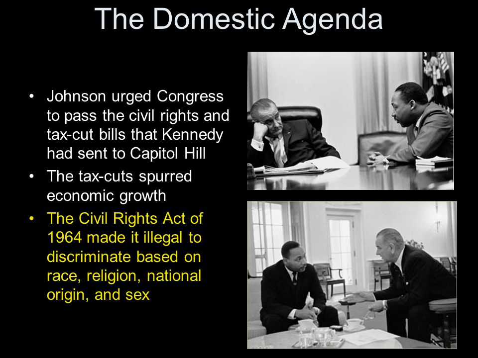 The Domestic Agenda Johnson urged Congress to pass the civil rights and tax-cut bills that Kennedy had sent to Capitol Hill The tax-cuts spurred econo