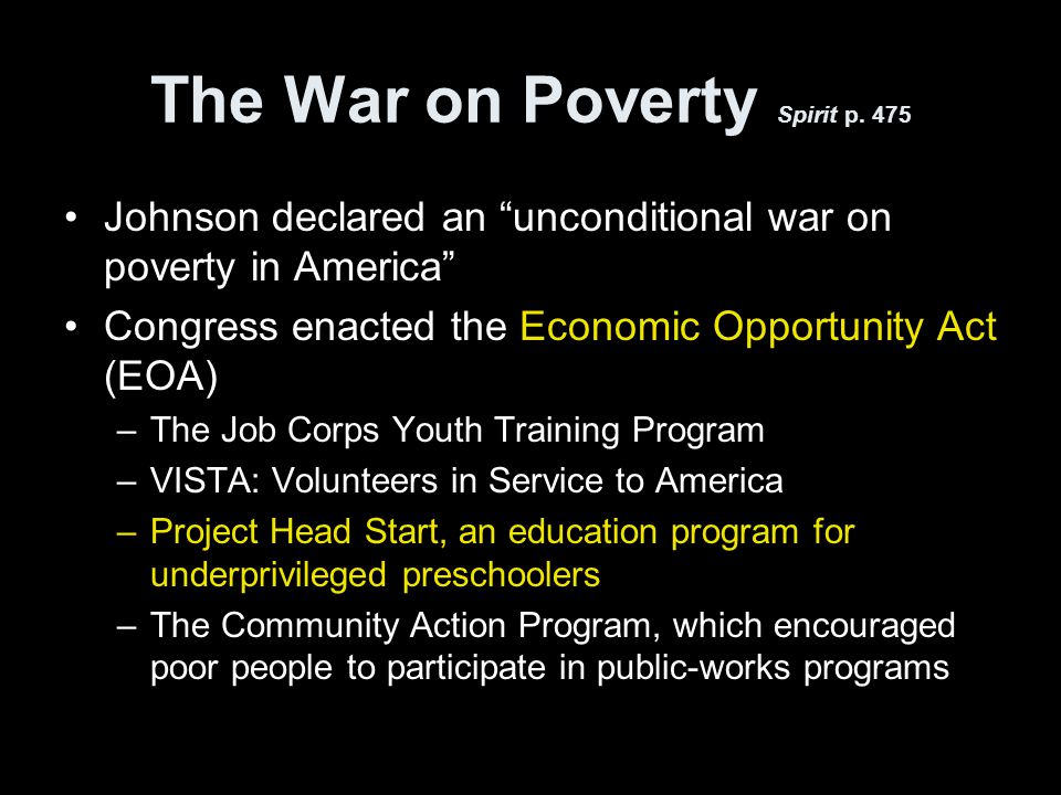 "The War on Poverty Spirit p. 475 Johnson declared an ""unconditional war on poverty in America"" Congress enacted the Economic Opportunity Act (EOA) –Th"
