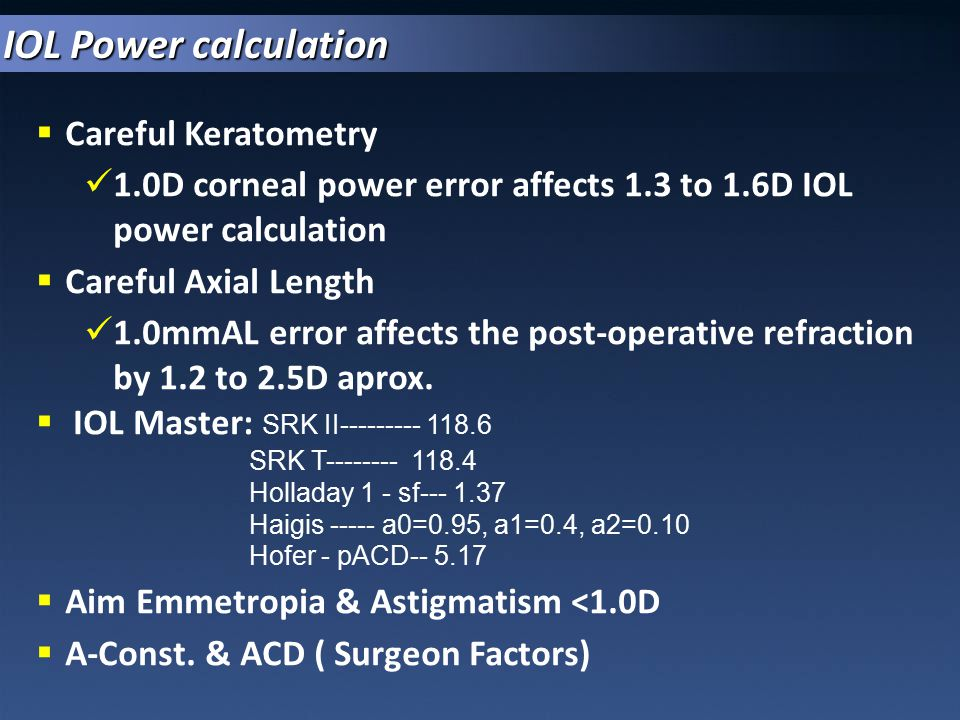  Careful Keratometry 1.0D corneal power error affects 1.3 to 1.6D IOL power calculation  Careful Axial Length 1.0mmAL error affects the post-operati