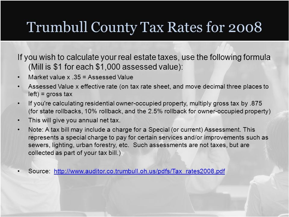 Trumbull County Tax Rates for 2008 If you wish to calculate your real estate taxes, use the following formula (Mill is $1 for each $1,000 assessed value): Market value x.35 = Assessed Value Assessed Value x effective rate (on tax rate sheet, and move decimal three places to left) = gross tax If you re calculating residential owner-occupied property, multiply gross tax by.875 (for state rollbacks, 10% rollback, and the 2.5% rollback for owner-occupied property) This will give you annual net tax.
