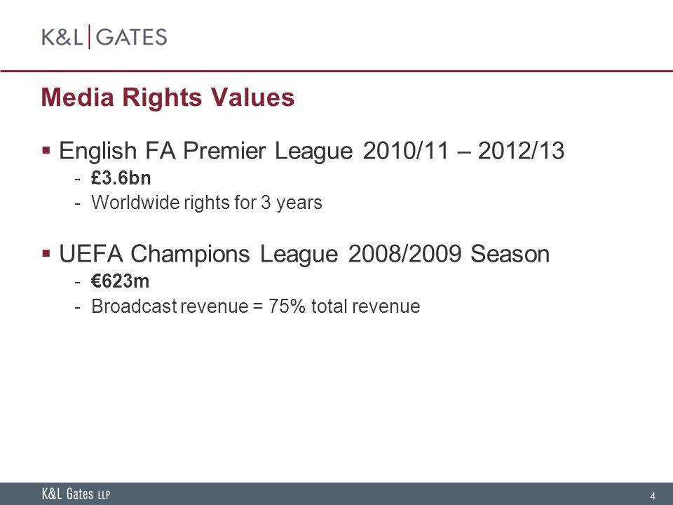4 Media Rights Values  English FA Premier League 2010/11 – 2012/13 - £3.6bn - Worldwide rights for 3 years  UEFA Champions League 2008/2009 Season - €623m - Broadcast revenue = 75% total revenue
