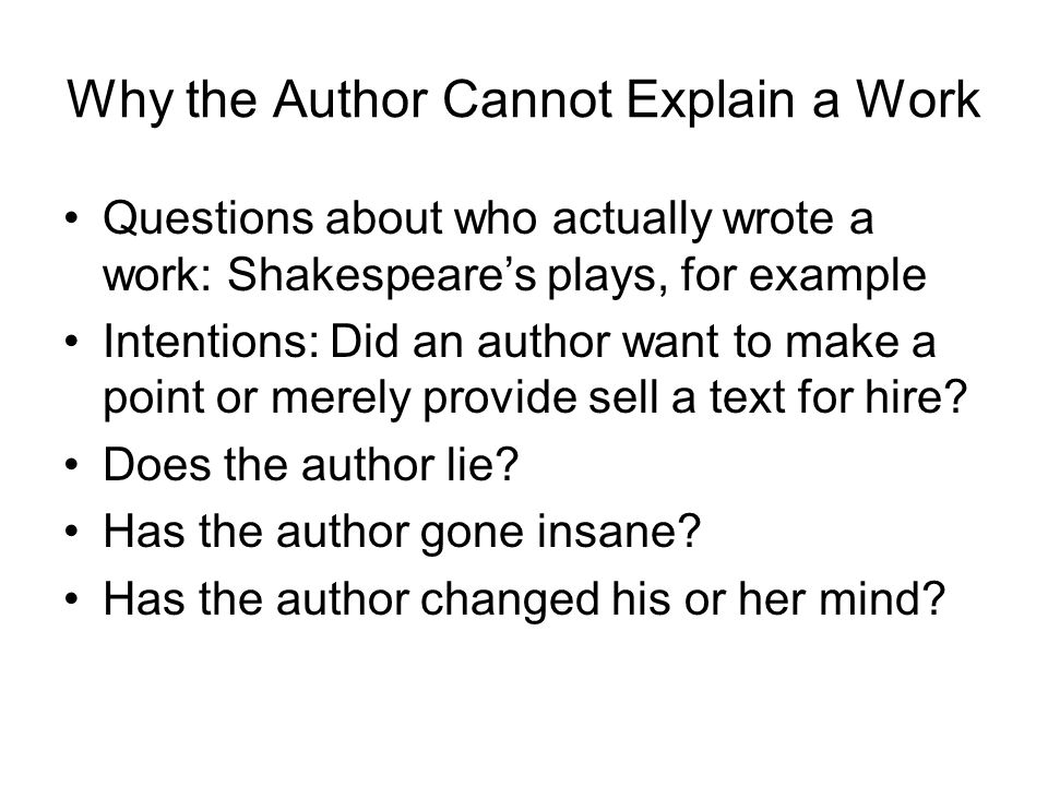 Why the Author Cannot Explain a Work Questions about who actually wrote a work: Shakespeare's plays, for example Intentions: Did an author want to mak