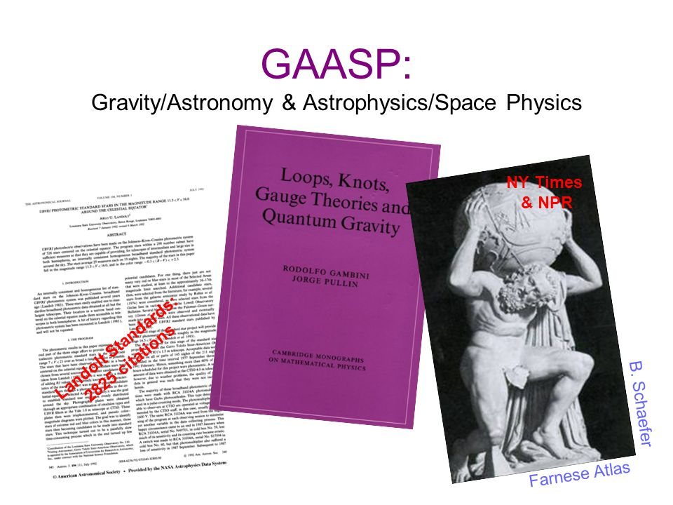 Commentary (slide #1) GAASP includes a large fraction of P&A faculty The group has a broad range of research interests and successes, most of which will not be mentioned due to time constraints; examples of breadth are: –Professor Landolt's meticulous work on standard stars that is used for critical calibration of astronomical observations by the worldwide (professional & amateur) community; over 2800 citations, to date.