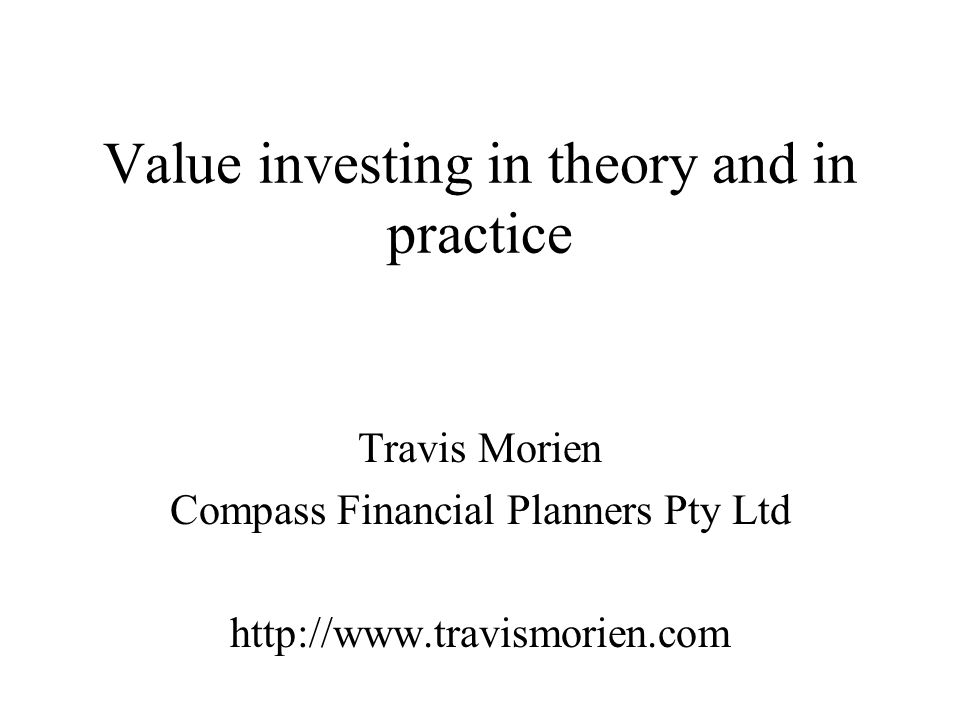 Value investing in theory and in practice Travis Morien Compass Financial Planners Pty Ltd http://www.travismorien.com