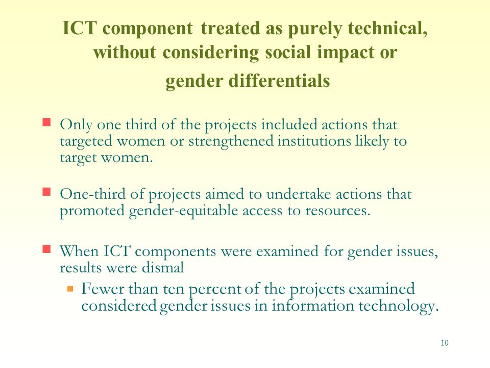 10 ICT component treated as purely technical, without considering social impact or gender differentials Only one third of the projects included actions that targeted women or strengthened institutions likely to target women.