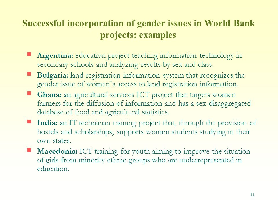 11 Successful incorporation of gender issues in World Bank projects: examples Argentina: education project teaching information technology in secondary schools and analyzing results by sex and class.