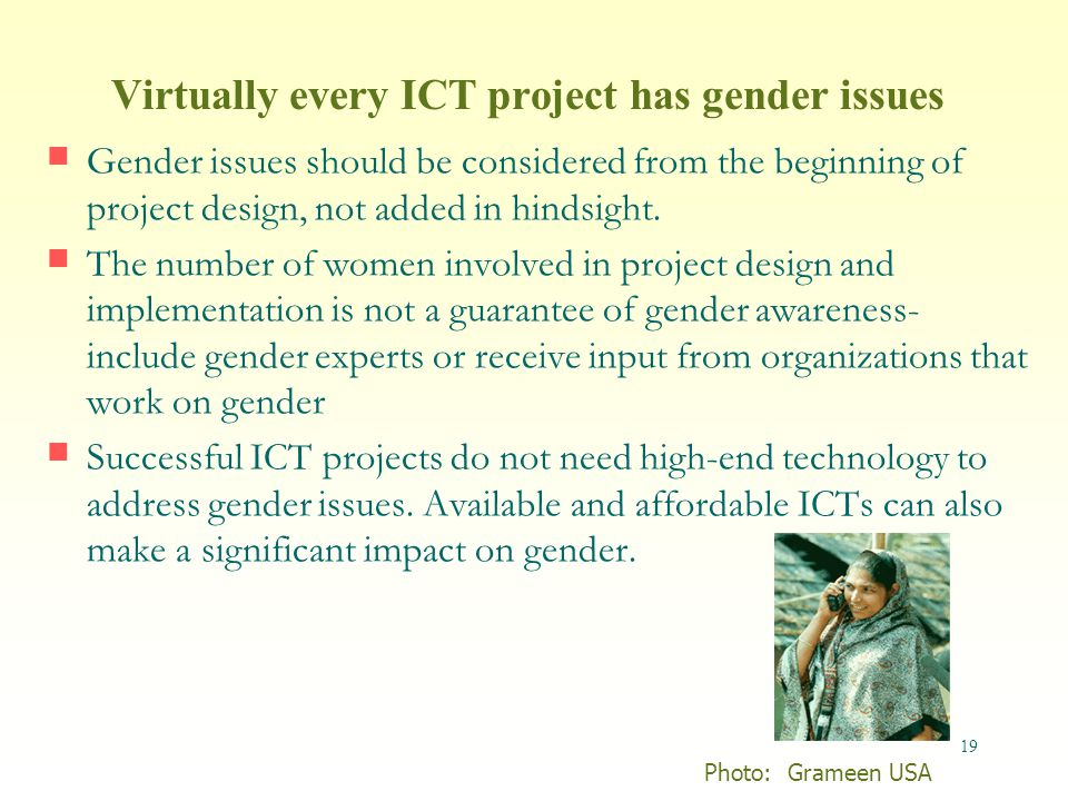 19 Virtually every ICT project has gender issues Gender issues should be considered from the beginning of project design, not added in hindsight.