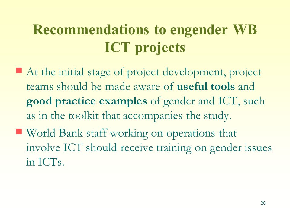 20 Recommendations to engender WB ICT projects At the initial stage of project development, project teams should be made aware of useful tools and good practice examples of gender and ICT, such as in the toolkit that accompanies the study.