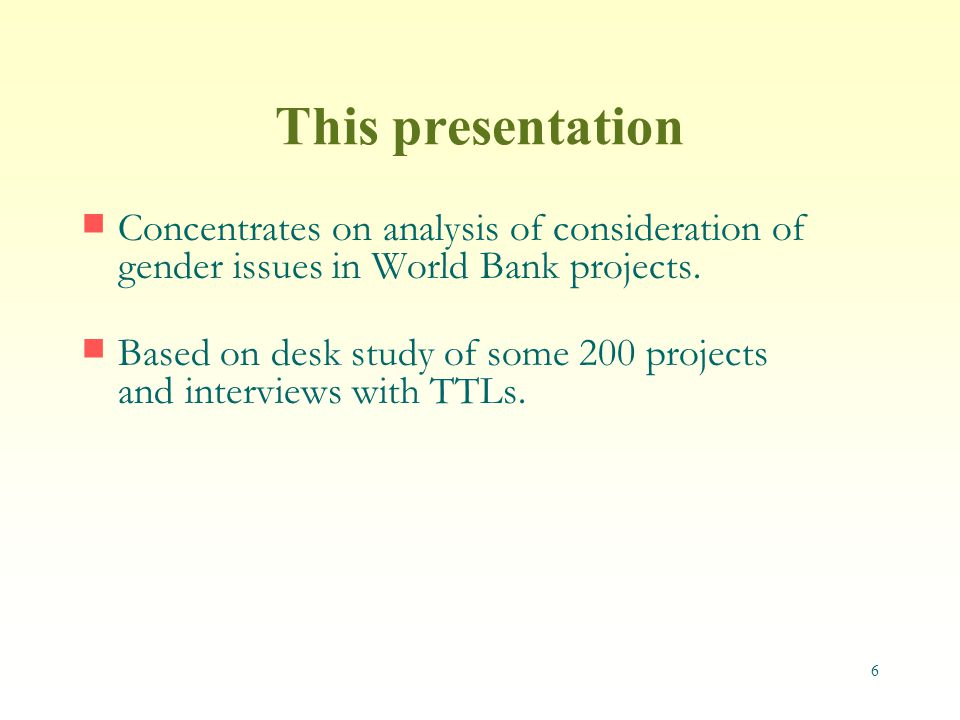 6 This presentation Concentrates on analysis of consideration of gender issues in World Bank projects.