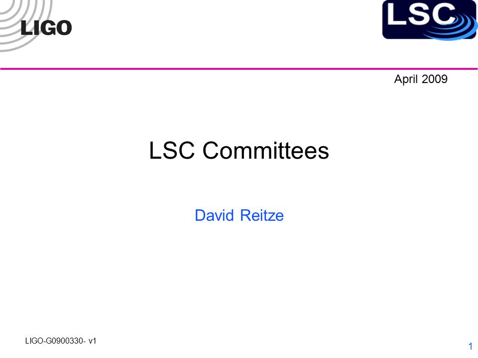LIGO-G0900330- v1 2 LSC Executive Committee Operations Committee Chair: Fred Raab (LHO) Analysis Committee Chair: Maria Alessandra Papa (AEI Hannover) Detector Characterization Committee Chair: Gaby Gonzalez (LSU) Advanced Detector Committee Chair: David Shoemaker (MIT) GEO Representative: Bernard Schutz (AEI, Potsdam) at large members: Mike Landry (MIT), Peter Saulson (Syracuse) Peter Shawhan (Maryland), Mike Zucker (MIT) LIGO Lab Executive Director: Jay Marx (Caltech) LIGO Lab Deputy Director: Albert Lazzarini (Caltech) LSC Spokesperson: David Reitze (UFlorida)