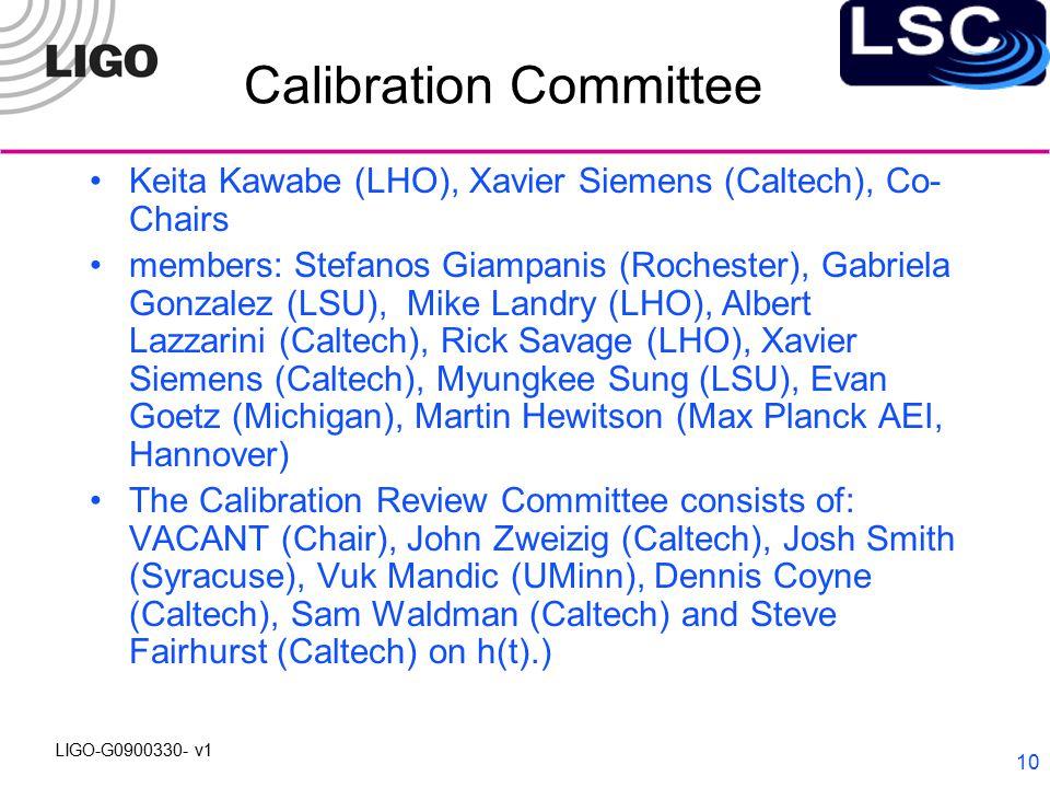 LIGO-G0900330- v1 10 Calibration Committee Keita Kawabe (LHO), Xavier Siemens (Caltech), Co- Chairs members: Stefanos Giampanis (Rochester), Gabriela Gonzalez (LSU), Mike Landry (LHO), Albert Lazzarini (Caltech), Rick Savage (LHO), Xavier Siemens (Caltech), Myungkee Sung (LSU), Evan Goetz (Michigan), Martin Hewitson (Max Planck AEI, Hannover) The Calibration Review Committee consists of: VACANT (Chair), John Zweizig (Caltech), Josh Smith (Syracuse), Vuk Mandic (UMinn), Dennis Coyne (Caltech), Sam Waldman (Caltech) and Steve Fairhurst (Caltech) on h(t).)