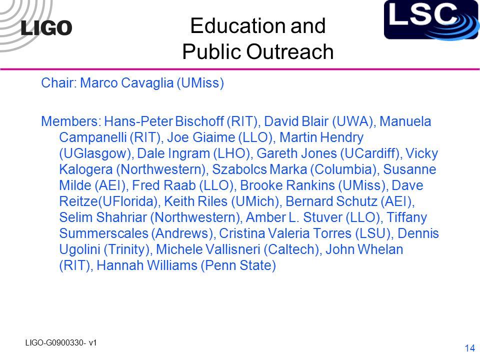 LIGO-G0900330- v1 14 Education and Public Outreach Chair: Marco Cavaglia (UMiss) Members: Hans-Peter Bischoff (RIT), David Blair (UWA), Manuela Campanelli (RIT), Joe Giaime (LLO), Martin Hendry (UGlasgow), Dale Ingram (LHO), Gareth Jones (UCardiff), Vicky Kalogera (Northwestern), Szabolcs Marka (Columbia), Susanne Milde (AEI), Fred Raab (LLO), Brooke Rankins (UMiss), Dave Reitze(UFlorida), Keith Riles (UMich), Bernard Schutz (AEI), Selim Shahriar (Northwestern), Amber L.