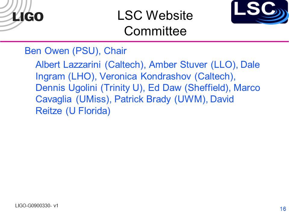 LIGO-G0900330- v1 16 LSC Website Committee Ben Owen (PSU), Chair Albert Lazzarini (Caltech), Amber Stuver (LLO), Dale Ingram (LHO), Veronica Kondrashov (Caltech), Dennis Ugolini (Trinity U), Ed Daw (Sheffield), Marco Cavaglia (UMiss), Patrick Brady (UWM), David Reitze (U Florida)