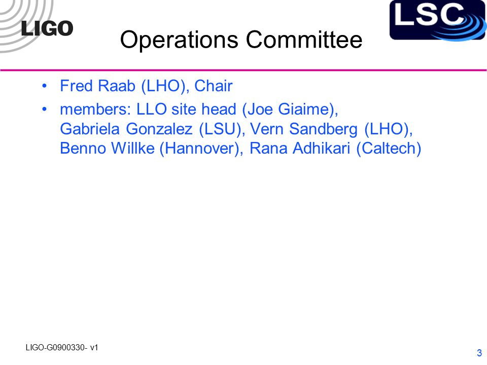 LIGO-G0900330- v1 3 Operations Committee Fred Raab (LHO), Chair members: LLO site head (Joe Giaime), Gabriela Gonzalez (LSU), Vern Sandberg (LHO), Benno Willke (Hannover), Rana Adhikari (Caltech)