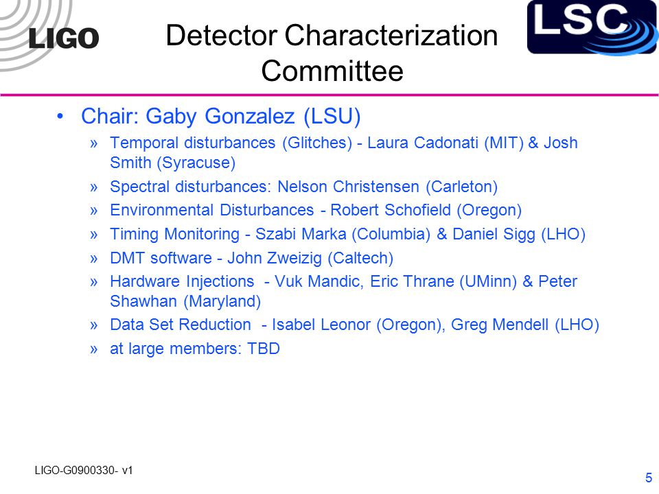 LIGO-G0900330- v1 6 Advanced Detector Committee David Shoemaker (MIT), Chair Advanced Interferometer Configurations: Ken Strain (Glasgow) Suspensions and Seismic Isolation: Norna Robertson (Caltech) Lasers and Light Sources: David McClelland (ANU) Optics: Gregg Harry (MIT) at-large members: Thomas Corbitt (MIT), Sheila Rowan (Glasgow), Phil Willems (Caltech)