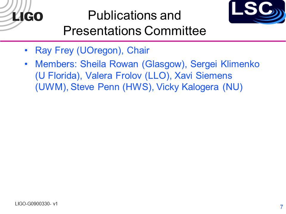 LIGO-G0900330- v1 7 Publications and Presentations Committee Ray Frey (UOregon), Chair Members: Sheila Rowan (Glasgow), Sergei Klimenko (U Florida), Valera Frolov (LLO), Xavi Siemens (UWM), Steve Penn (HWS), Vicky Kalogera (NU)