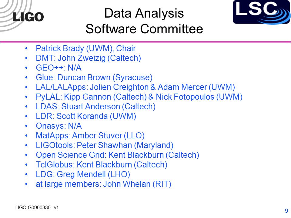 LIGO-G0900330- v1 9 Data Analysis Software Committee Patrick Brady (UWM), Chair DMT: John Zweizig (Caltech) GEO++: N/A Glue: Duncan Brown (Syracuse) LAL/LALApps: Jolien Creighton & Adam Mercer (UWM) PyLAL: Kipp Cannon (Caltech) & Nick Fotopoulos (UWM) LDAS: Stuart Anderson (Caltech) LDR: Scott Koranda (UWM) Onasys: N/A MatApps: Amber Stuver (LLO) LIGOtools: Peter Shawhan (Maryland) Open Science Grid: Kent Blackburn (Caltech) TclGlobus: Kent Blackburn (Caltech) LDG: Greg Mendell (LHO) at large members: John Whelan (RIT)