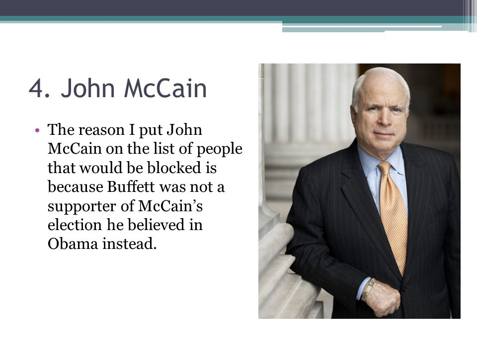 4. John McCain The reason I put John McCain on the list of people that would be blocked is because Buffett was not a supporter of McCain's election he