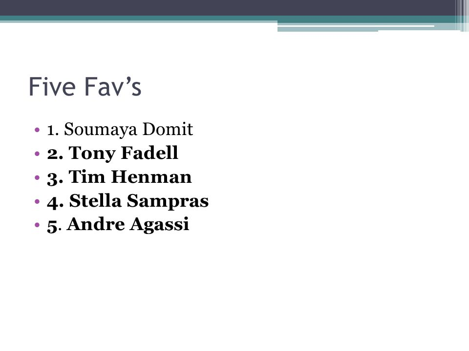 Five Fav's 1. Soumaya Domit 2. Tony Fadell 3. Tim Henman 4. Stella Sampras 5. Andre Agassi