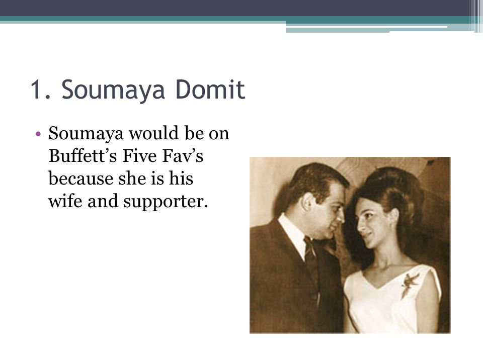 1. Soumaya Domit Soumaya would be on Buffett's Five Fav's because she is his wife and supporter.