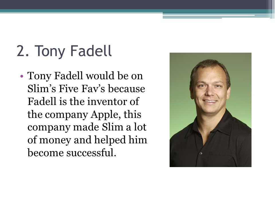2. Tony Fadell Tony Fadell would be on Slim's Five Fav's because Fadell is the inventor of the company Apple, this company made Slim a lot of money an