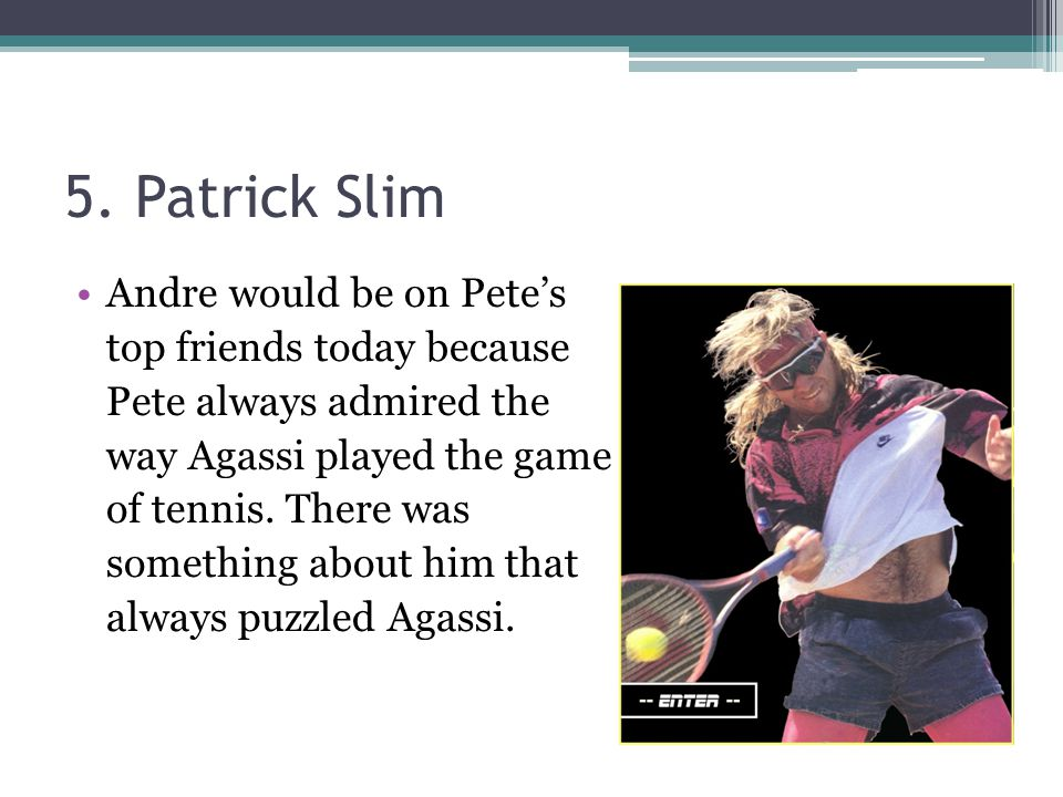 5. Patrick Slim Andre would be on Pete's top friends today because Pete always admired the way Agassi played the game of tennis. There was something a