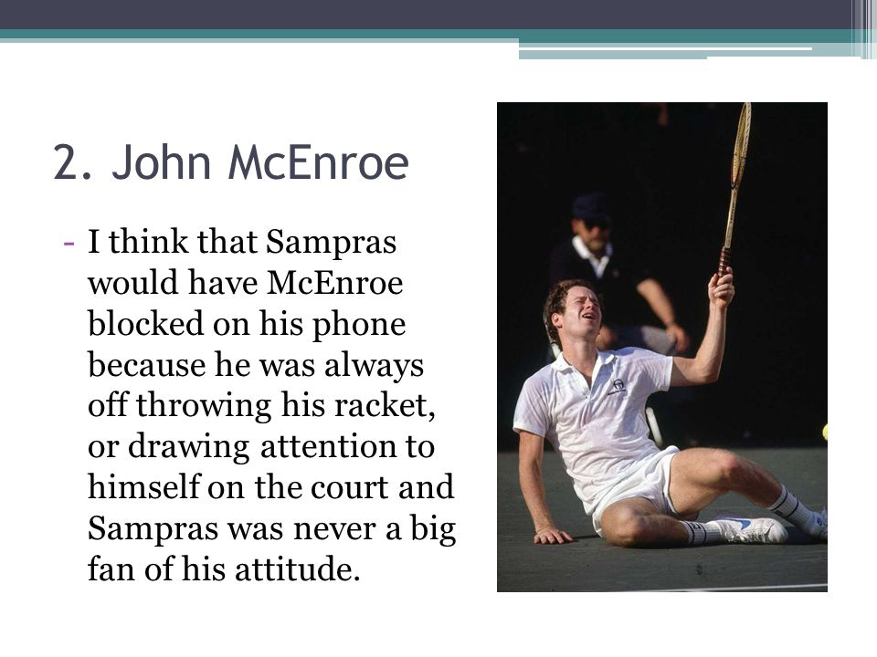 2. John McEnroe -I think that Sampras would have McEnroe blocked on his phone because he was always off throwing his racket, or drawing attention to h