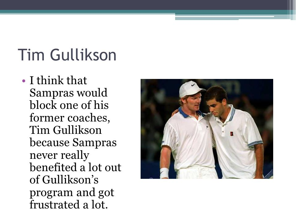 Tim Gullikson I think that Sampras would block one of his former coaches, Tim Gullikson because Sampras never really benefited a lot out of Gullikson's program and got frustrated a lot.