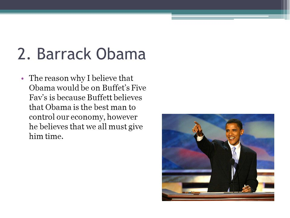 2. Barrack Obama The reason why I believe that Obama would be on Buffet's Five Fav's is because Buffett believes that Obama is the best man to control