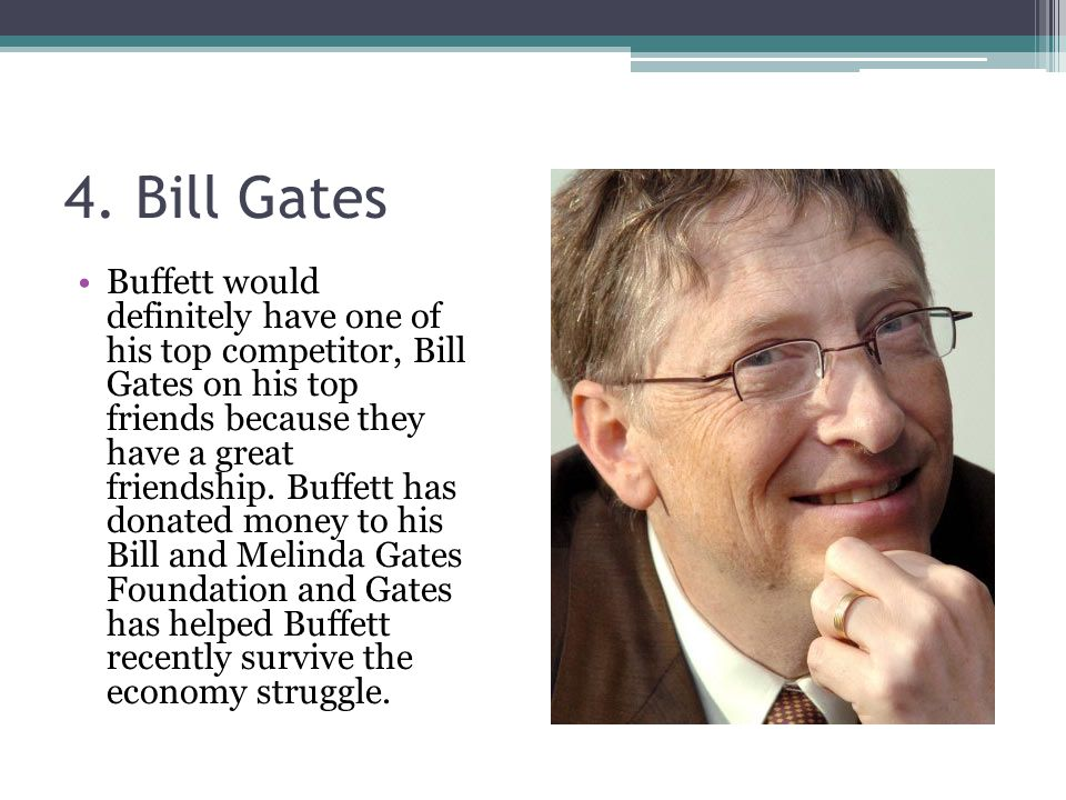 4. Bill Gates Buffett would definitely have one of his top competitor, Bill Gates on his top friends because they have a great friendship. Buffett has