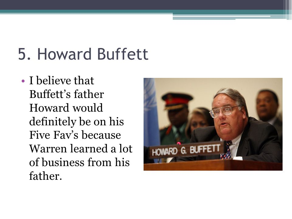 5. Howard Buffett I believe that Buffett's father Howard would definitely be on his Five Fav's because Warren learned a lot of business from his fathe