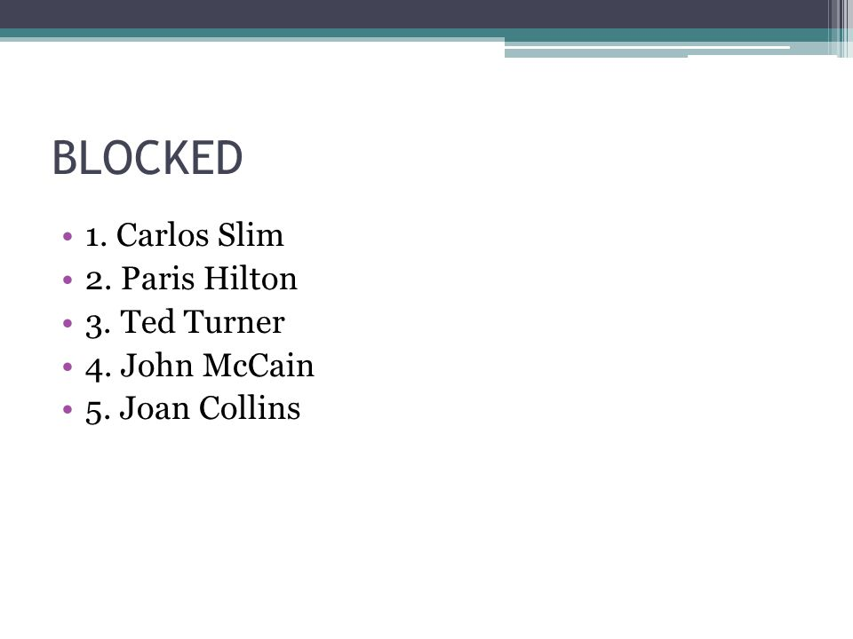 BLOCKED 1. Carlos Slim 2. Paris Hilton 3. Ted Turner 4. John McCain 5. Joan Collins