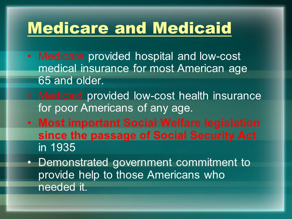 Medicare and Medicaid Medicare provided hospital and low-cost medical insurance for most American age 65 and older.