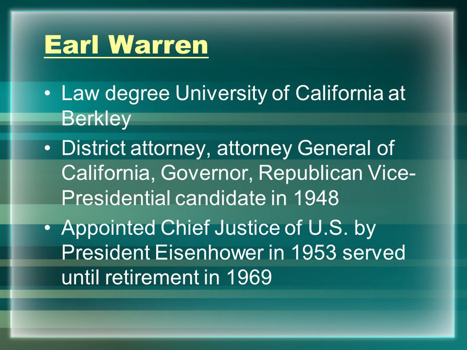 Earl Warren Law degree University of California at Berkley District attorney, attorney General of California, Governor, Republican Vice- Presidential candidate in 1948 Appointed Chief Justice of U.S.