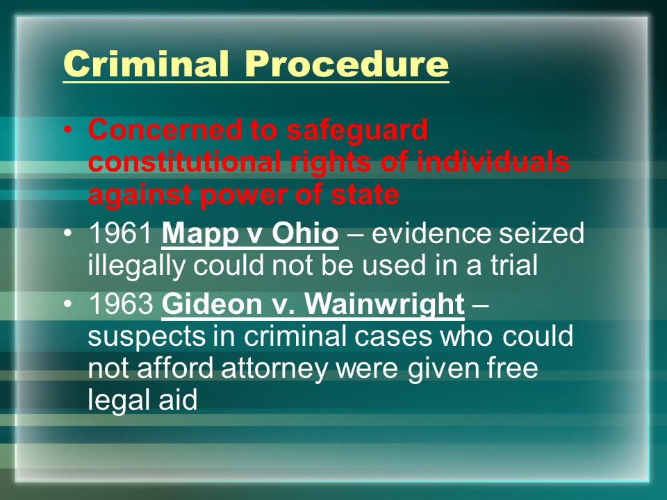Criminal Procedure Concerned to safeguard constitutional rights of individuals against power of state 1961 Mapp v Ohio – evidence seized illegally could not be used in a trial 1963 Gideon v.