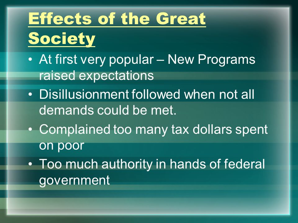 Effects of the Great Society At first very popular – New Programs raised expectations Disillusionment followed when not all demands could be met.