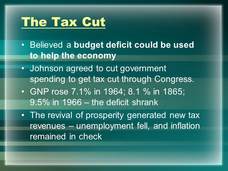 The Tax Cut Believed a budget deficit could be used to help the economy Johnson agreed to cut government spending to get tax cut through Congress.