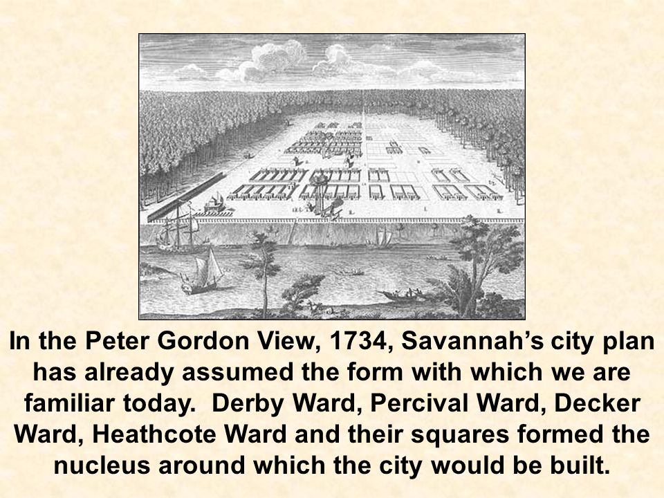 In the Peter Gordon View, 1734, Savannah's city plan has already assumed the form with which we are familiar today.