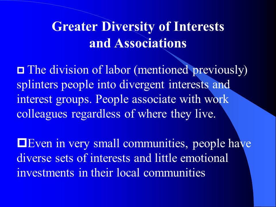 Greater Diversity of Interests and Associations p The division of labor (mentioned previously) splinters people into divergent interests and interest groups.