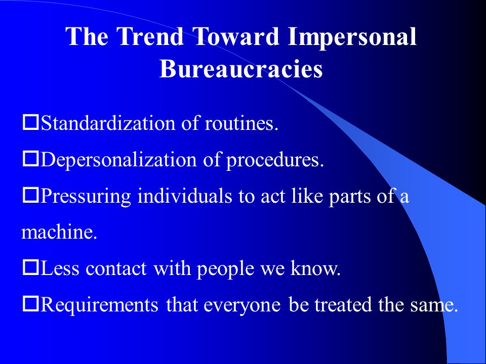 The Trend Toward Impersonal Bureaucracies oStandardization of routines.