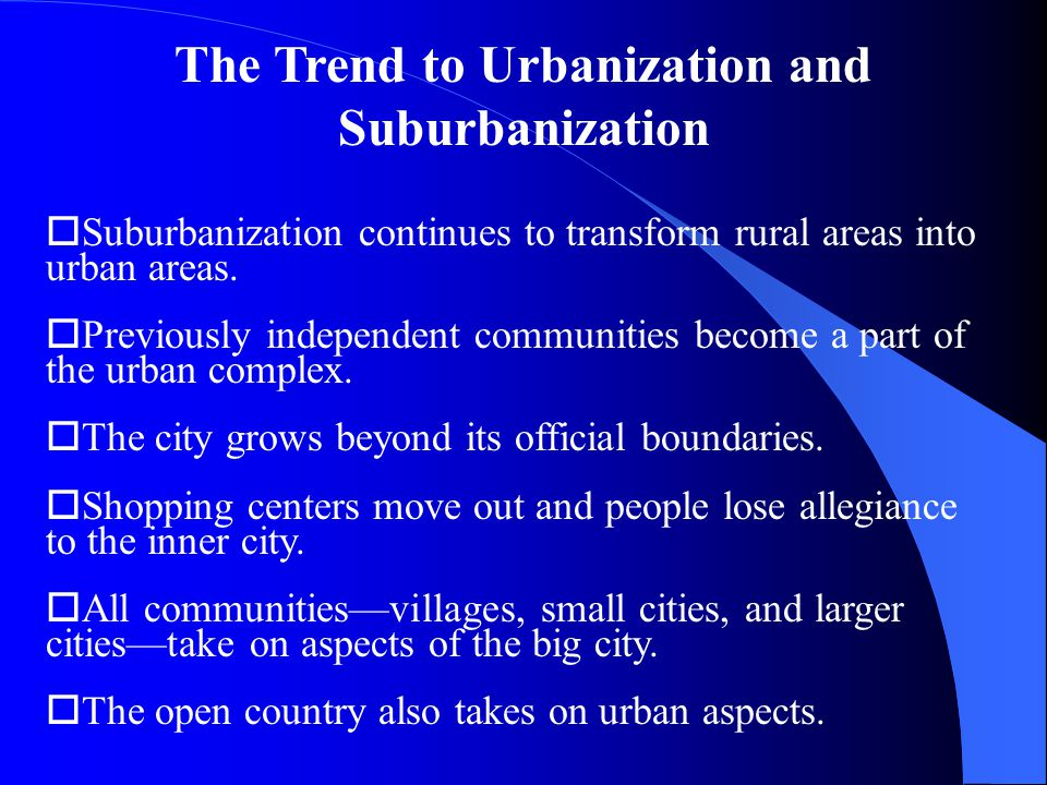 The Trend to Urbanization and Suburbanization oSuburbanization continues to transform rural areas into urban areas.