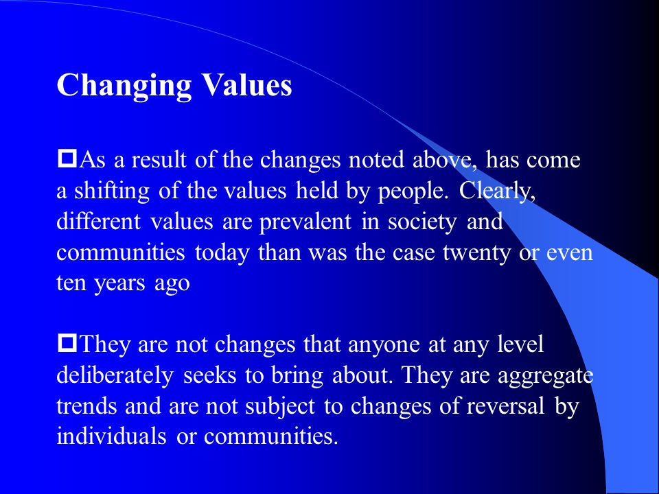 Changing Values pAs a result of the changes noted above, has come a shifting of the values held by people.