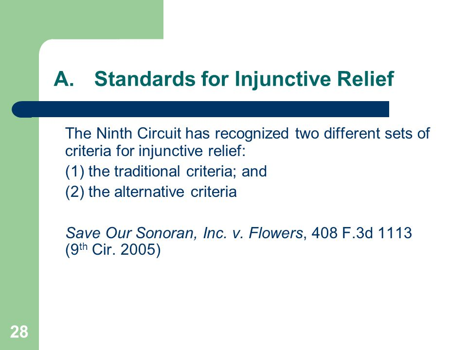28 A.Standards for Injunctive Relief The Ninth Circuit has recognized two different sets of criteria for injunctive relief: (1) the traditional criteria; and (2) the alternative criteria Save Our Sonoran, Inc.