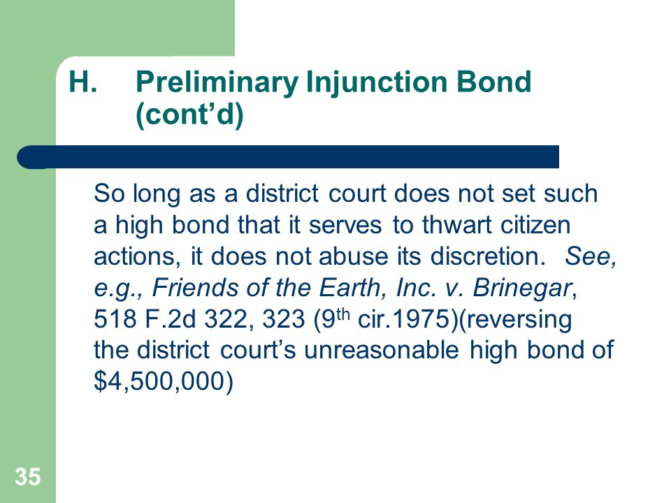 35 H.Preliminary Injunction Bond (cont'd) So long as a district court does not set such a high bond that it serves to thwart citizen actions, it does not abuse its discretion.