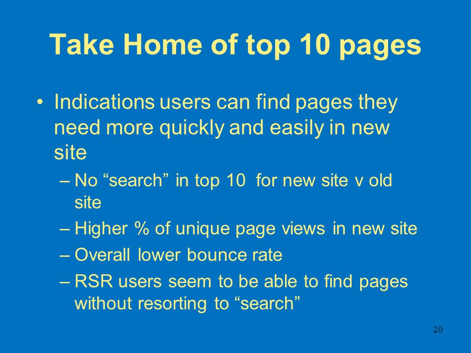 "Take Home of top 10 pages Indications users can find pages they need more quickly and easily in new site –No ""search"" in top 10 for new site v old sit"