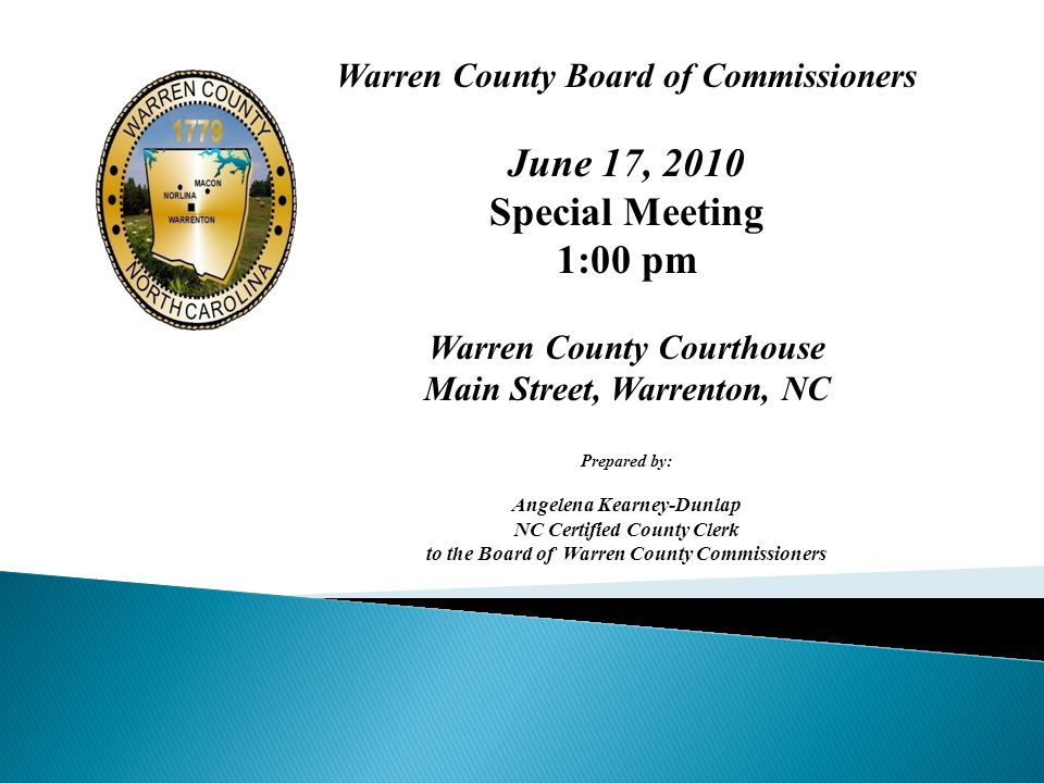 Warren County Board of Commissioners June 17, 2010 Special Meeting 1:00 pm Warren County Courthouse Main Street, Warrenton, NC Prepared by: Angelena Kearney-Dunlap NC Certified County Clerk to the Board of Warren County Commissioners