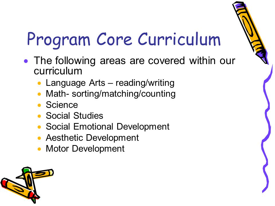Program Core Curriculum  The following areas are covered within our curriculum  Language Arts – reading/writing  Math- sorting/matching/counting  Science  Social Studies  Social Emotional Development  Aesthetic Development  Motor Development