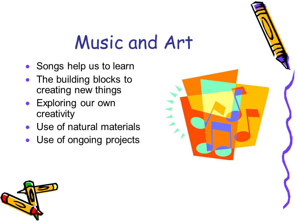 Music and Art  Songs help us to learn  The building blocks to creating new things  Exploring our own creativity  Use of natural materials  Use of ongoing projects