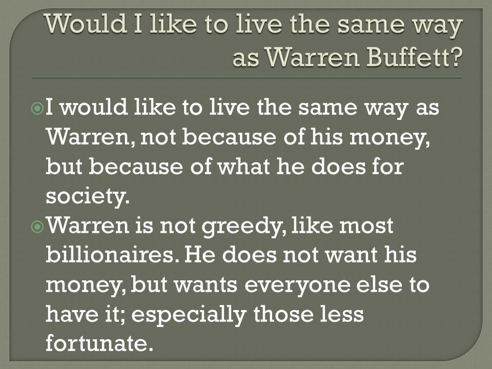  I would like to live the same way as Warren, not because of his money, but because of what he does for society.