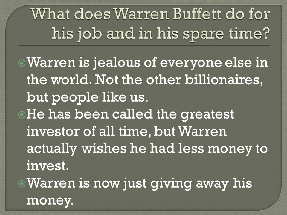  I would like to live the same way as Warren, not because of his money, but because of what he does for society.